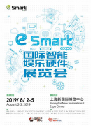 2019eSmart 8月开幕,智能娱乐硬件将掀起新